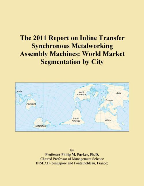 The 2011 Report on Inline Transfer Synchronous Metalworking Assembly Machines: World Market Segmentation by City - Product Image