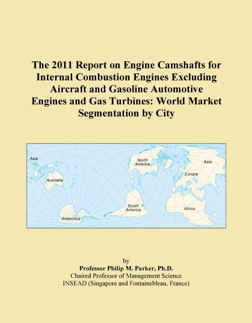 The 2011 Report on Engine Camshafts for Internal Combustion Engines Excluding Aircraft and Gasoline Automotive Engines and Gas Turbines: World Market Segmentation by City - Product Image