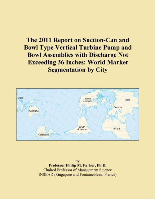 The 2011 Report on Suction-Can and Bowl Type Vertical Turbine Pump and Bowl Assemblies with Discharge Not Exceeding 36 Inches: World Market Segmentation by City - Product Image