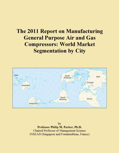 The 2011 Report on Manufacturing General Purpose Air and Gas Compressors: World Market Segmentation by City - Product Image