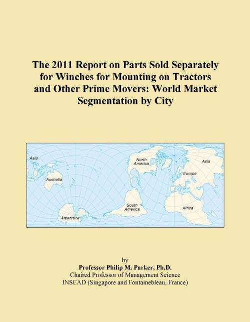 The 2011 Report on Parts Sold Separately for Winches for Mounting on Tractors and Other Prime Movers: World Market Segmentation by City - Product Image