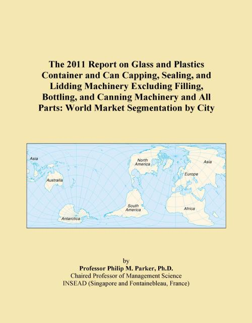 The 2011 Report on Glass and Plastics Container and Can Capping, Sealing, and Lidding Machinery Excluding Filling, Bottling, and Canning Machinery and All Parts: World Market Segmentation by City - Product Image