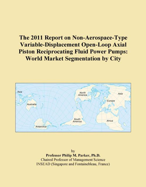The 2011 Report on Non-Aerospace-Type Variable-Displacement Open-Loop Axial Piston Reciprocating Fluid Power Pumps: World Market Segmentation by City - Product Image