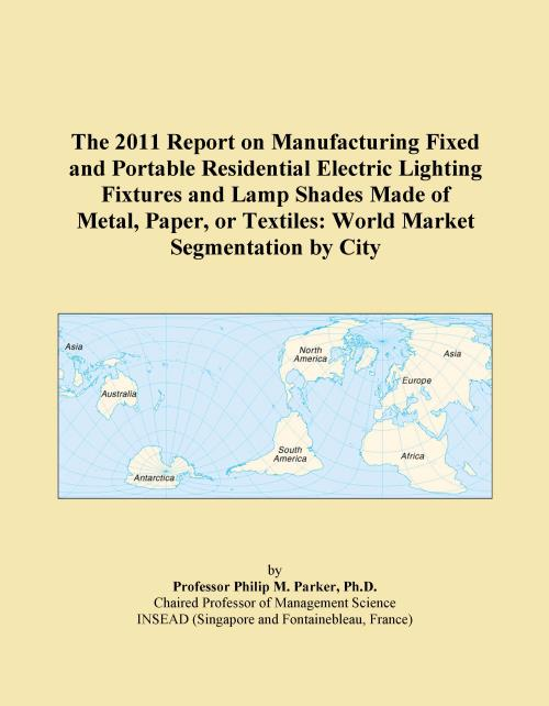 The 2011 Report on Manufacturing Fixed and Portable Residential Electric Lighting Fixtures and Lamp Shades Made of Metal, Paper, or Textiles: World Market Segmentation by City - Product Image