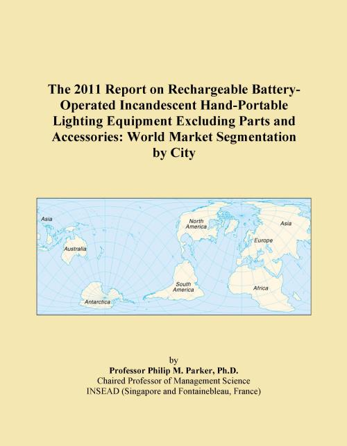 The 2011 Report on Rechargeable Battery-Operated Incandescent Hand-Portable Lighting Equipment Excluding Parts and Accessories: World Market Segmentation by City - Product Image