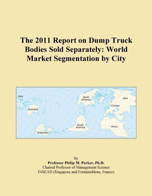 The 2011 Report on Dump Truck Bodies Sold Separately: World Market Segmentation by City - Product Image