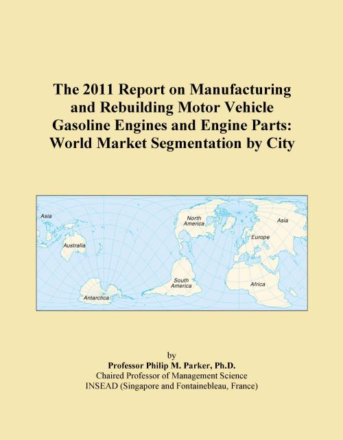 The 2011 Report on Manufacturing and Rebuilding Motor Vehicle Gasoline Engines and Engine Parts: World Market Segmentation by City - Product Image