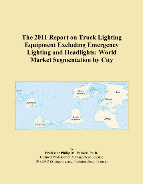 The 2011 Report on Truck Lighting Equipment Excluding Emergency Lighting and Headlights: World Market Segmentation by City - Product Image