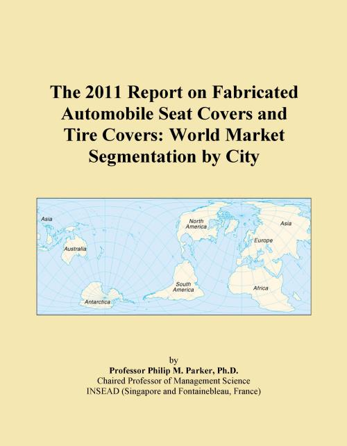 The 2011 Report on Fabricated Automobile Seat Covers and Tire Covers: World Market Segmentation by City - Product Image