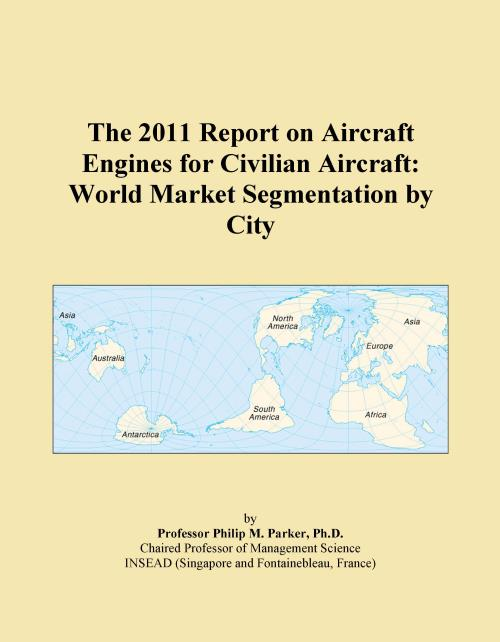The 2011 Report on Aircraft Engines for Civilian Aircraft: World Market Segmentation by City - Product Image