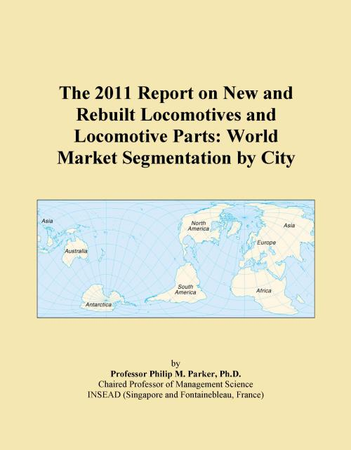 The 2011 Report on New and Rebuilt Locomotives and Locomotive Parts: World Market Segmentation by City - Product Image