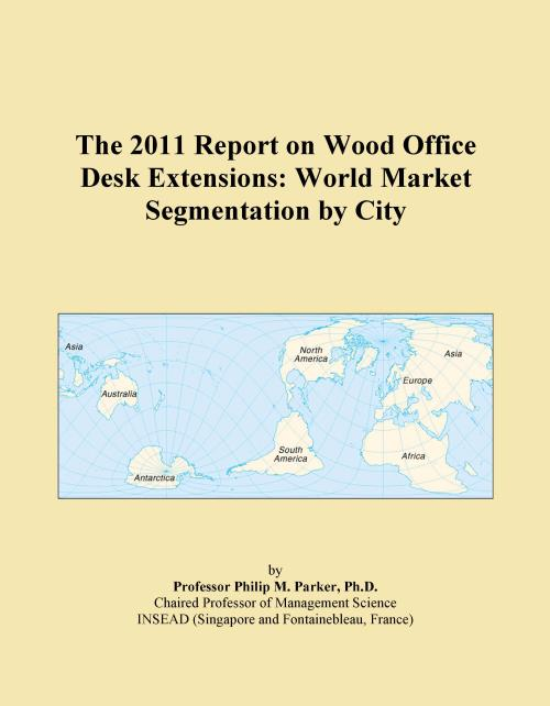 The 2011 Report on Wood Office Desk Extensions: World Market Segmentation by City - Product Image