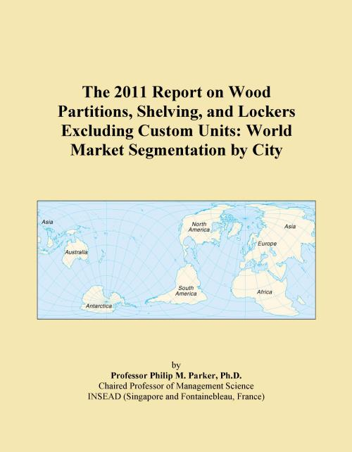 The 2011 Report on Wood Partitions, Shelving, and Lockers Excluding Custom Units: World Market Segmentation by City - Product Image
