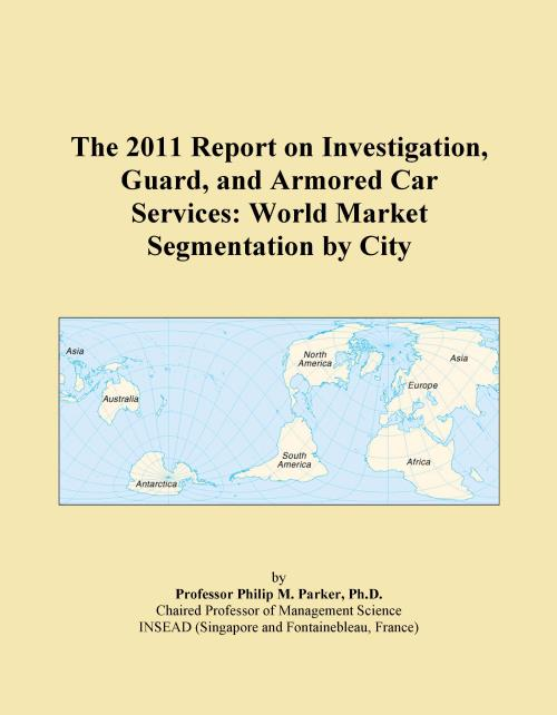 The 2011 Report on Investigation, Guard, and Armored Car Services: World Market Segmentation by City - Product Image