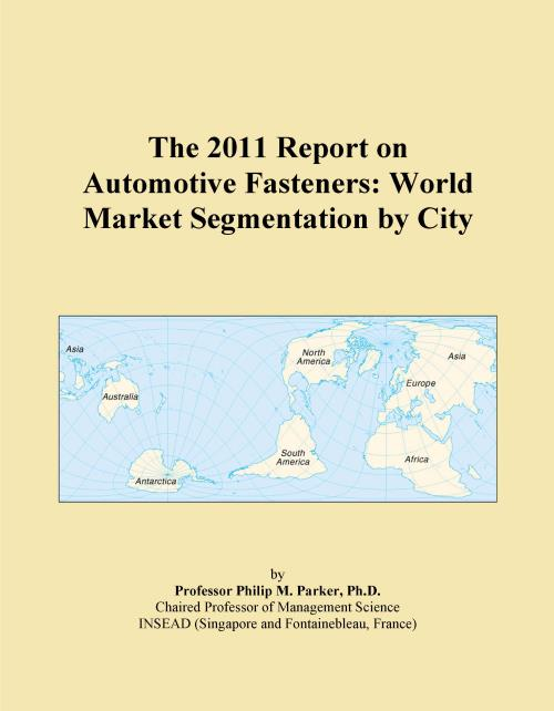 The 2011 Report on Automotive Fasteners: World Market Segmentation by City - Product Image