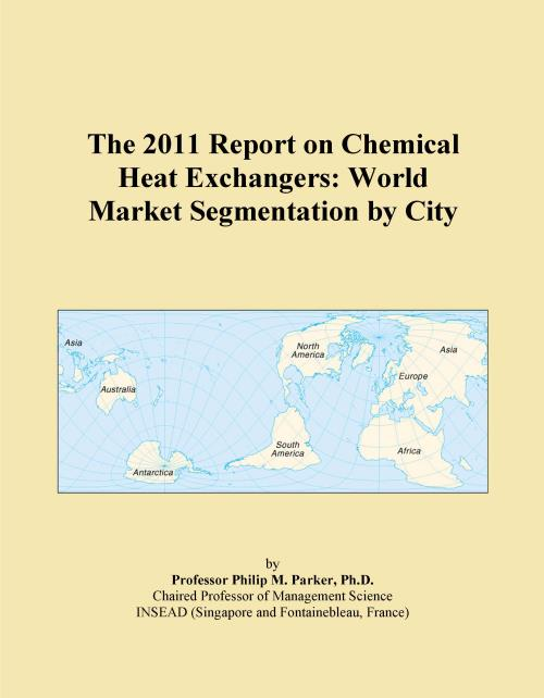 The 2011 Report on Chemical Heat Exchangers: World Market Segmentation by City - Product Image