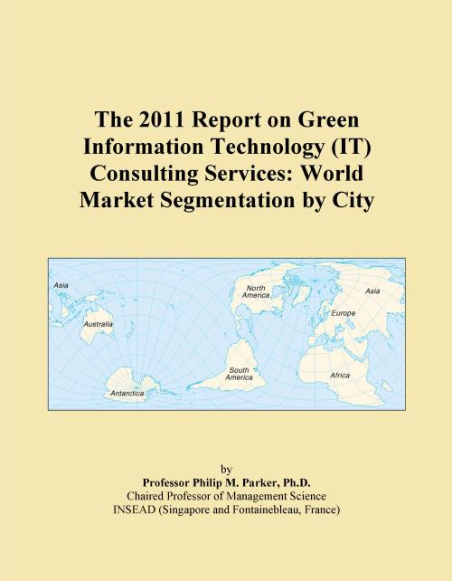 The 2011 Report on Green Information Technology (IT) Consulting Services: World Market Segmentation by City - Product Image