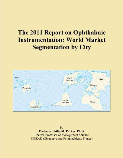 The 2011 Report on Ophthalmic Instrumentation: World Market Segmentation by City - Product Image