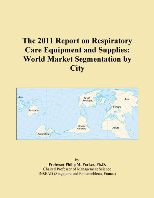 The 2011 Report on Respiratory Care Equipment and Supplies: World Market Segmentation by City - Product Image