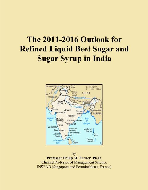 The 2011-2016 Outlook for Refined Liquid Beet Sugar and Sugar Syrup in India - Product Image