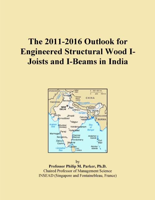 The 2011-2016 Outlook for Engineered Structural Wood I-Joists and I-Beams in India - Product Image
