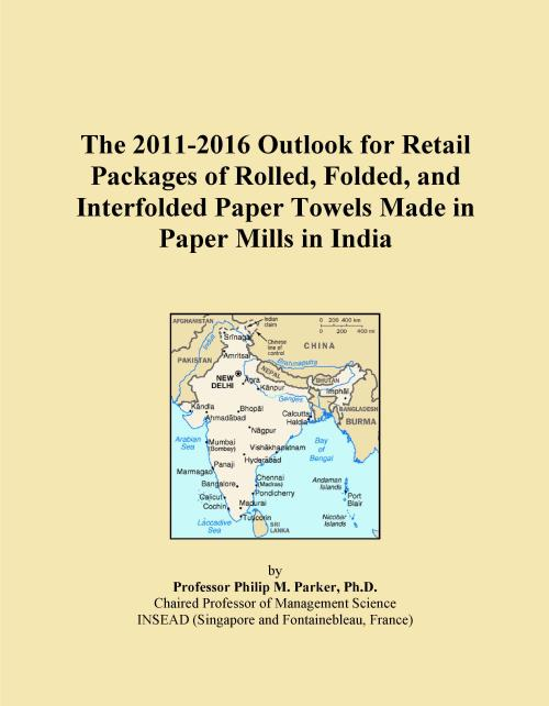The 2011-2016 Outlook for Retail Packages of Rolled, Folded, and Interfolded Paper Towels Made in Paper Mills in India - Product Image