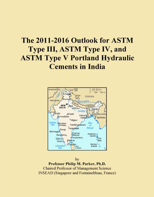 The 2011-2016 Outlook for ASTM Type III, ASTM Type IV, and ASTM Type V Portland Hydraulic Cements in India - Product Image