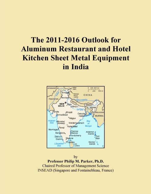The 2011-2016 Outlook for Aluminum Restaurant and Hotel Kitchen Sheet Metal Equipment in India - Product Image