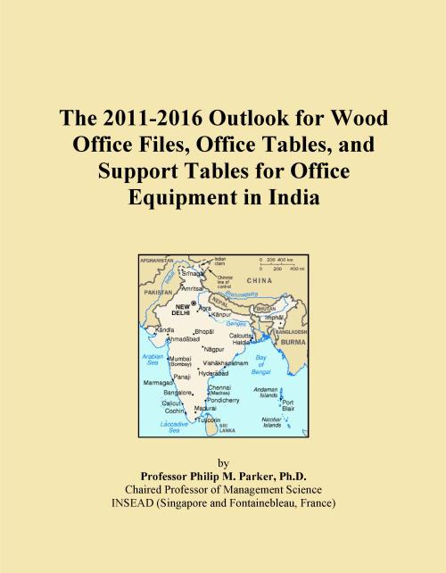 The 2011-2016 Outlook for Wood Office Files, Office Tables, and Support Tables for Office Equipment in India - Product Image