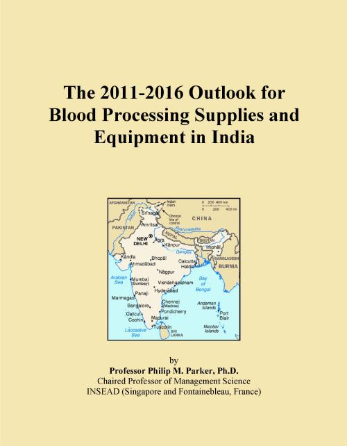 The 2011-2016 Outlook for Blood Processing Supplies and Equipment in India - Product Image