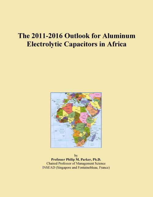 The 2011-2016 Outlook for Aluminum Electrolytic Capacitors in Africa - Product Image