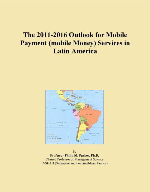 The 2011-2016 Outlook for Mobile Payment (mobile Money) Services in Latin America - Product Image