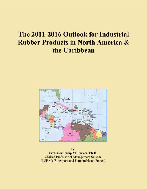 The 2011-2016 Outlook for Industrial Rubber Products in North America & the Caribbean - Product Image