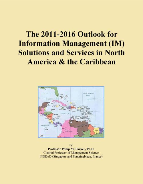 The 2011-2016 Outlook for Information Management (IM) Solutions and Services in North America & the Caribbean - Product Image