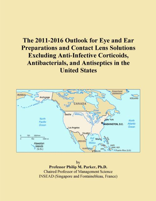 The 2011-2016 Outlook for Eye and Ear Preparations and Contact Lens Solutions Excluding Anti-Infective Corticoids, Antibacterials, and Antiseptics in the United States - Product Image