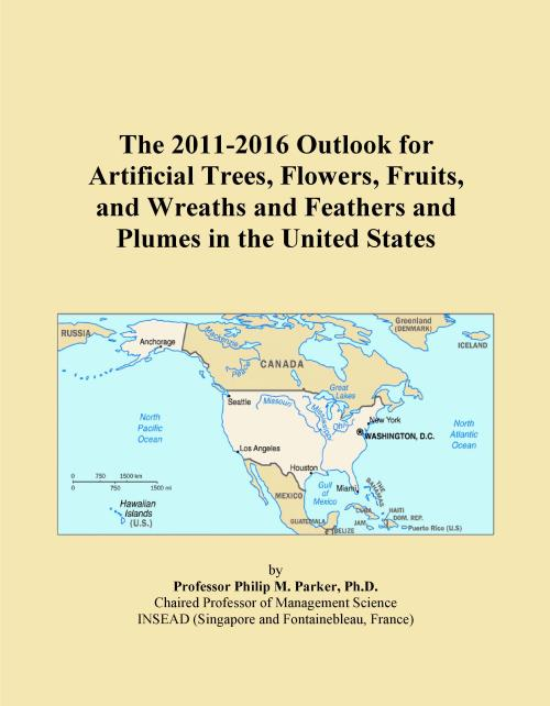 The 2011-2016 Outlook for Artificial Trees, Flowers, Fruits, and Wreaths and Feathers and Plumes in the United States - Product Image