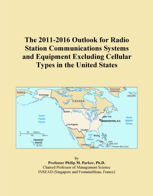 The 2011-2016 Outlook for Radio Station Communications Systems and Equipment Excluding Cellular Types in the United States - Product Image