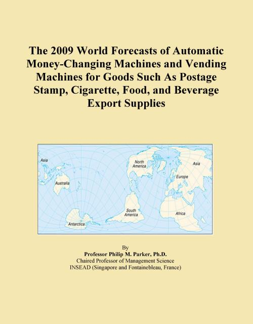 The 2009 World Forecasts of Automatic Money-Changing Machines and Vending Machines for Goods Such As Postage Stamp, Cigarette, Food, and Beverage Export Supplies - Product Image