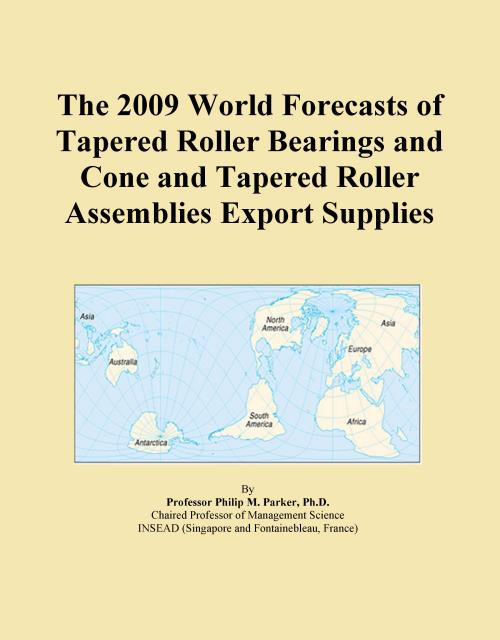 The 2009 World Forecasts of Tapered Roller Bearings and Cone and Tapered Roller Assemblies Export Supplies - Product Image