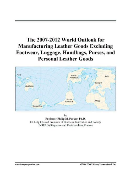 The 2007-2012 World Outlook for Manufacturing Leather Goods Excluding Footwear, Luggage, Handbags, Purses, and Personal Leather Goods - Product Image