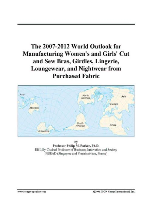 The 2007-2012 World Outlook for Manufacturing Womens and Girls Cut and Sew Bras, Girdles, Lingerie, Loungewear, and Nightwear from Purchased Fabric - Product Image
