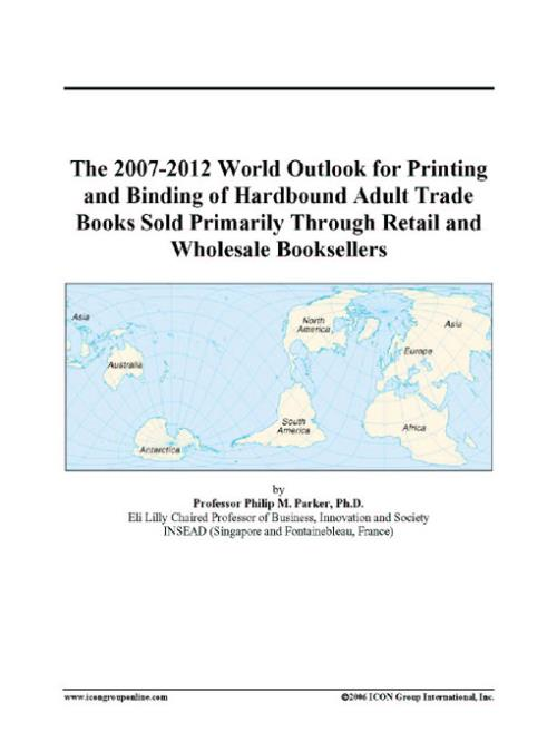 The 2007-2012 World Outlook for Printing and Binding of Hardbound Adult Trade Books Sold Primarily Through Retail and Wholesale Booksellers - Product Image