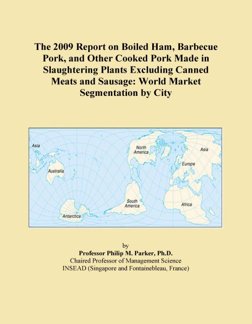 The 2009 Report on Boiled Ham, Barbecue Pork, and Other Cooked Pork Made in Slaughtering Plants Excluding Canned Meats and Sausage: World Market Segmentation by City - Product Image