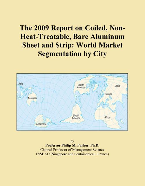 The 2009 Report on Coiled, Non-Heat-Treatable, Bare Aluminum Sheet and Strip: World Market Segmentation by City - Product Image