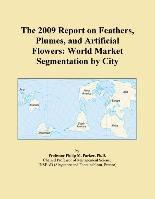 The 2009 Report on Feathers, Plumes, and Artificial Flowers: World Market Segmentation by City - Product Image