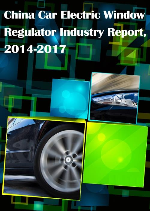 China Car Electric Window Regulator Industry Report, 2014-2017 - Product Image