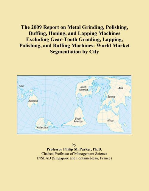 The 2009 Report on Metal Grinding, Polishing, Buffing, Honing, and Lapping Machines Excluding Gear-Tooth Grinding, Lapping, Polishing, and Buffing Machines: World Market Segmentation by City - Product Image