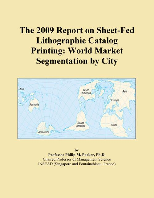 The 2009 Report on Sheet-Fed Lithographic Catalog Printing: World Market Segmentation by City - Product Image