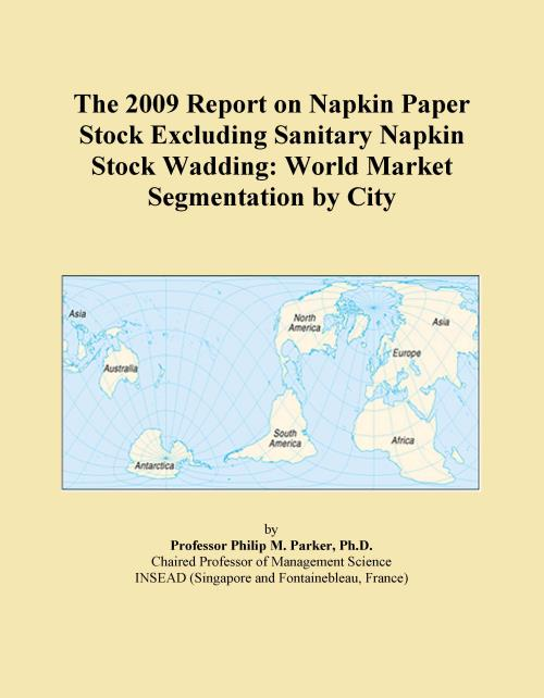 The 2009 Report on Napkin Paper Stock Excluding Sanitary Napkin Stock Wadding: World Market Segmentation by City - Product Image