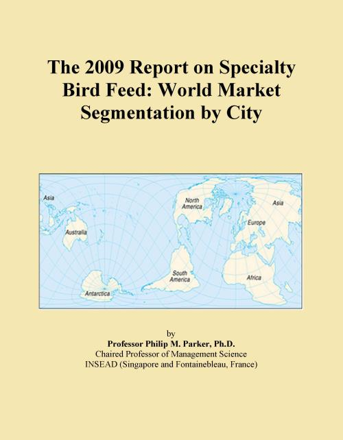 The 2009 Report on Specialty Bird Feed: World Market Segmentation by City - Product Image